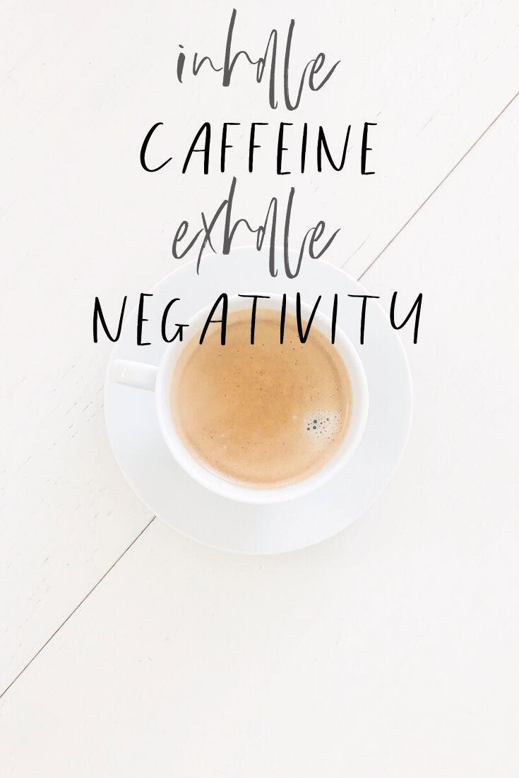 Inhale caffeine, exhale negativity.